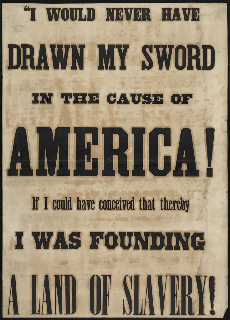"""A poster from the time period. The poster says, """"""""I would never have drawn my sword in the cause of America! If I could have conceived that thereby I was founding a land of slavery"""""""